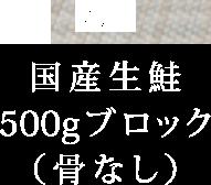 国産生鮭500gブロック(骨なし)